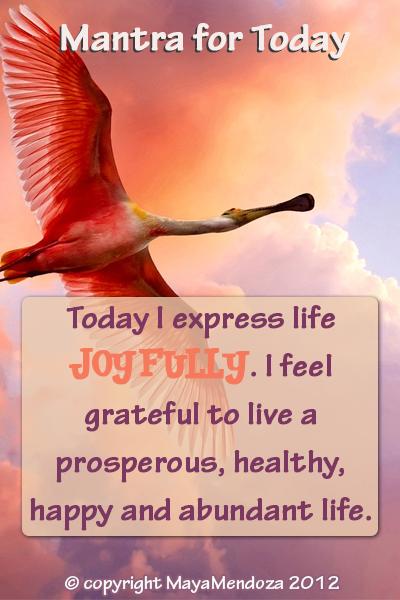 Today I express my life joyfully, I feel grateful to  live a prosperous, healthy, happy and  abundant life